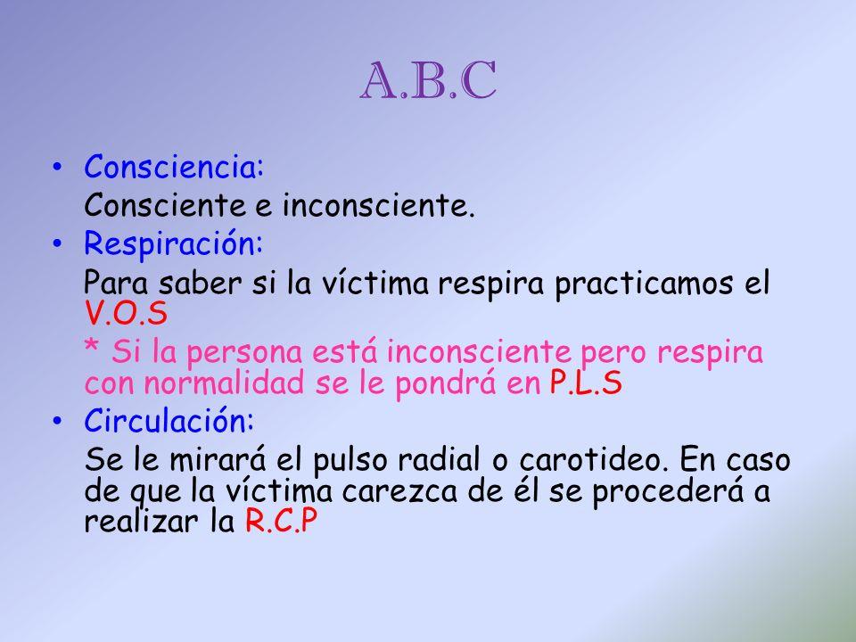 A.B.C Consciencia: Consciente e inconsciente. Respiración: Para saber si la víctima respira practicamos el V.O.S * Si la persona está inconsciente per