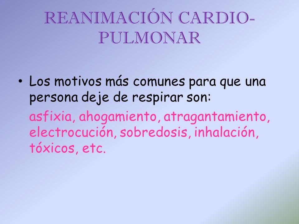 REANIMACIÓN CARDIO- PULMONAR Los motivos más comunes para que una persona deje de respirar son: asfixia, ahogamiento, atragantamiento, electrocución,