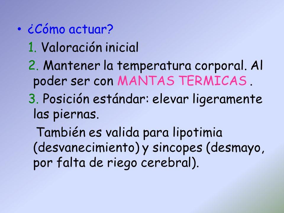 ¿Cómo actuar? 1. Valoración inicial 2. Mantener la temperatura corporal. Al poder ser con MANTAS TERMICAS. 3. Posición estándar: elevar ligeramente la