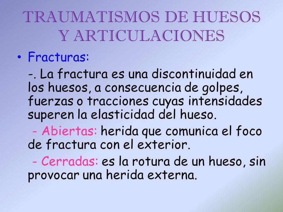TRAUMATISMOS DE HUESOS Y ARTICULACIONES Fracturas: -. La fractura es una discontinuidad en los huesos, a consecuencia de golpes, fuerzas o tracciones