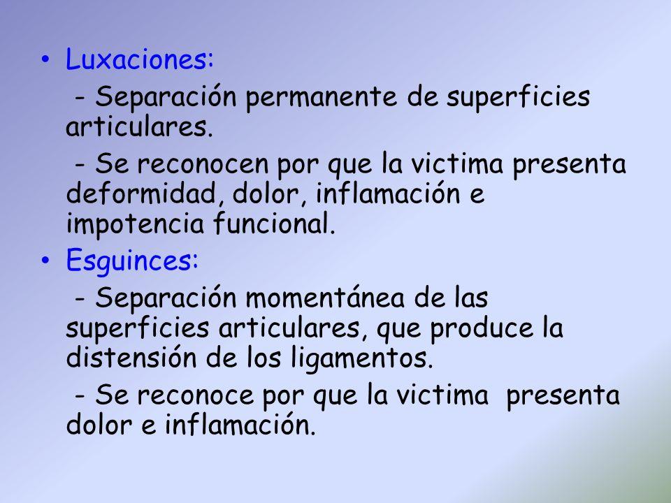 Luxaciones: - Separación permanente de superficies articulares. - Se reconocen por que la victima presenta deformidad, dolor, inflamación e impotencia