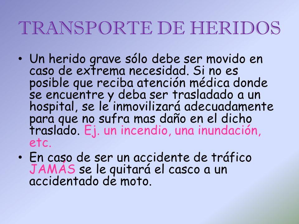 TRANSPORTE DE HERIDOS Un herido grave sólo debe ser movido en caso de extrema necesidad. Si no es posible que reciba atención médica donde se encuentr