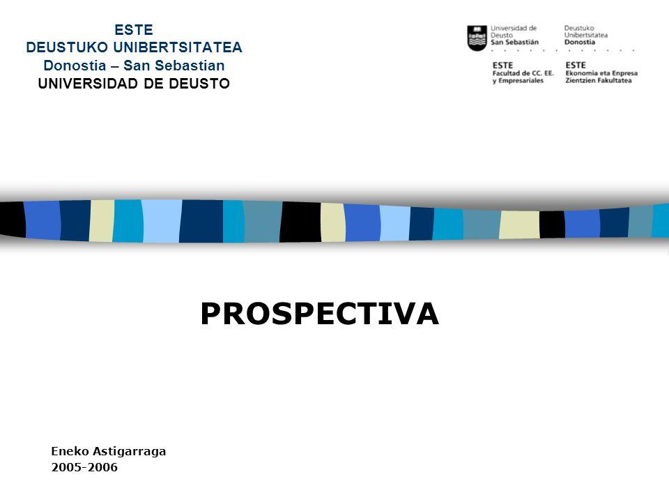ESTE DEUSTUKO UNIBERTSITATEA Donostia – San Sebastian UNIVERSIDAD DE DEUSTO PROSPECTIVA Eneko Astigarraga 2005-2006