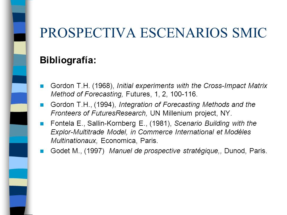 PROSPECTIVA ESCENARIOS SMIC Los métodos de impactos cruzados probabilistas vienen a determinar las probabilidades simples y condicionadas de hipótesis o eventos, así como las probabilidades de combinaciones de estos últimos, teniendo en cuenta las interacciones entre los eventos y/o hipótesis.