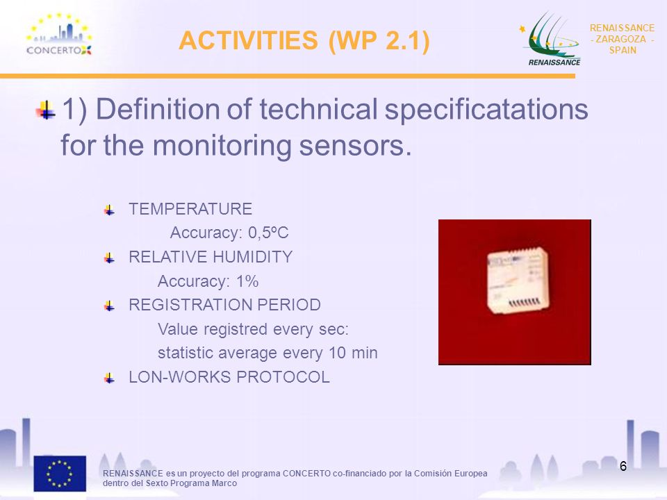 RENAISSANCE es un proyecto del programa CONCERTO co-financiado por la Comisión Europea dentro del Sexto Programa Marco RENAISSANCE - ZARAGOZA - SPAIN 6 ACTIVITIES (WP 2.1) 1) Definition of technical specificatations for the monitoring sensors.