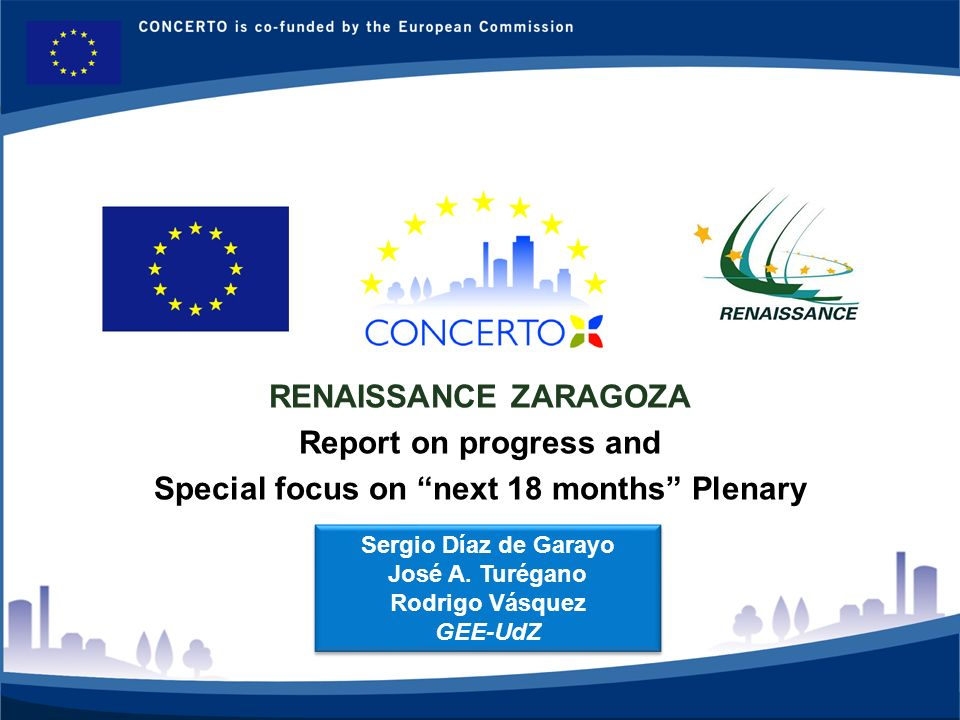 RENAISSANCE es un proyecto del programa CONCERTO co-financiado por la Comisión Europea dentro del Sexto Programa Marco RENAISSANCE - ZARAGOZA - SPAIN 1 RENAISSANCE ZARAGOZA Report on progress and Special focus on next 18 months Plenary Sergio Díaz de Garayo José A.