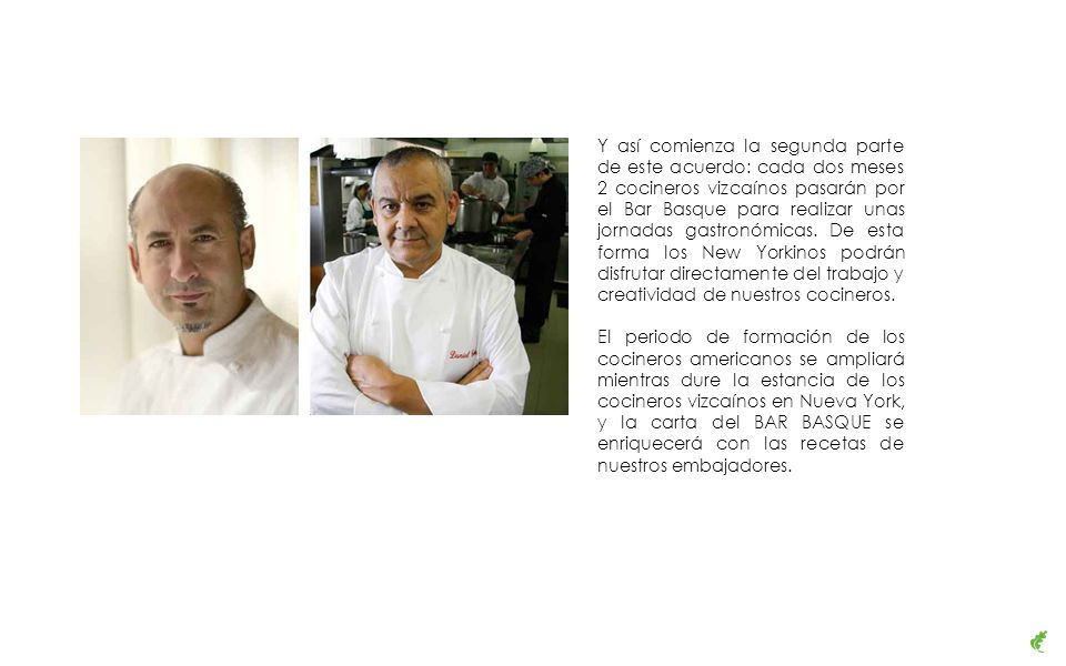 Y así comienza la segunda parte de este acuerdo: cada dos meses 2 cocineros vizcaínos pasarán por el Bar Basque para realizar unas jornadas gastronómicas.