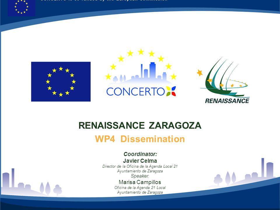 RENAISSANCE es un proyecto del programa CONCERTO co-financiado por la Comisión Europea dentro del Sexto Programa Marco RENAISSANCE - ZARAGOZA - SPAIN 1 RENAISSANCE ZARAGOZA WP4 Dissemination Coordinator: Javier Celma Director de la Oficina de la Agenda Local 21 Ayuntamiento de Zaragoza Speaker : Marisa Campillos Oficina de la Agenda 21 Local Ayuntamiento de Zaragoza