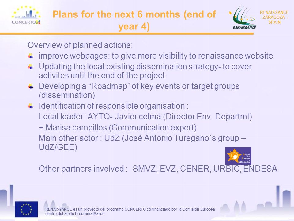 RENAISSANCE es un proyecto del programa CONCERTO co-financiado por la Comisión Europea dentro del Sexto Programa Marco RENAISSANCE - ZARAGOZA - SPAIN Plans for the next 6 months (end of year 4) Overview of planned actions: improve webpages: to give more visibility to renaissance website Updating the local existing dissemination strategy- to cover activites until the end of the project Developing a Roadmap of key events or target groups (dissemination) Identification of responsible organisation : Local leader: AYTO- Javier celma (Director Env.