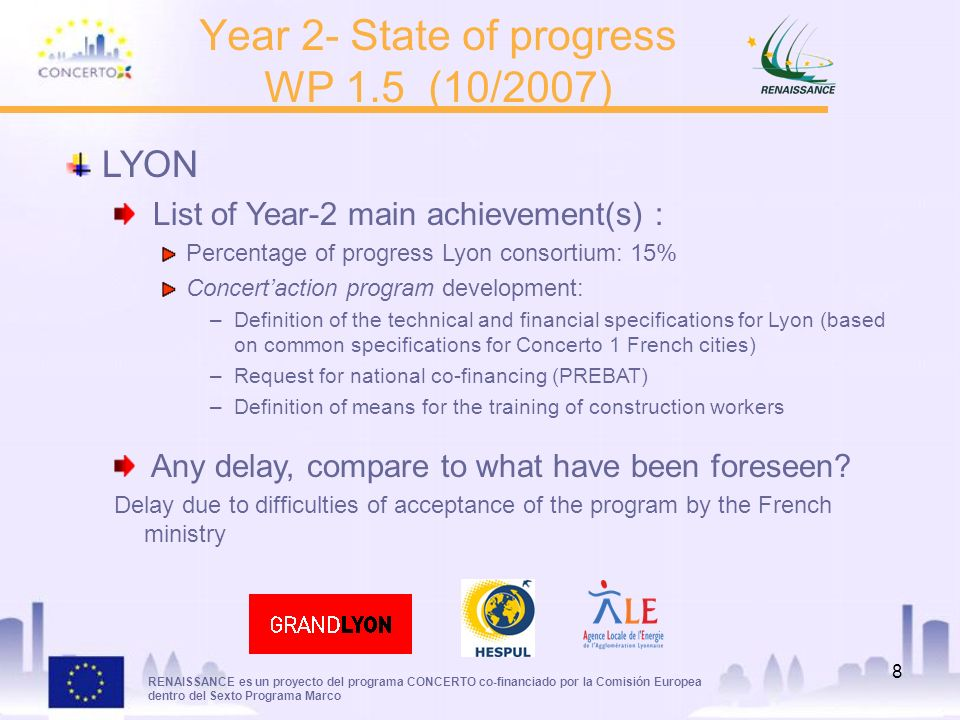 RENAISSANCE es un proyecto del programa CONCERTO co-financiado por la Comisión Europea dentro del Sexto Programa Marco 8 Year 2- State of progress WP 1.5 (10/2007) LYON List of Year-2 main achievement(s) : Percentage of progress Lyon consortium: 15% Concertaction program development: –Definition of the technical and financial specifications for Lyon (based on common specifications for Concerto 1 French cities) –Request for national co-financing (PREBAT) –Definition of means for the training of construction workers Any delay, compare to what have been foreseen.