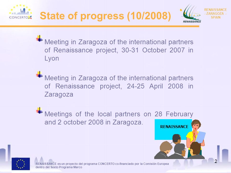 RENAISSANCE es un proyecto del programa CONCERTO co-financiado por la Comisión Europea dentro del Sexto Programa Marco RENAISSANCE - ZARAGOZA - SPAIN 2 State of progress (10/2008) Meeting in Zaragoza of the international partners of Renaissance project, October 2007 in Lyon Meeting in Zaragoza of the international partners of Renaissance project, April 2008 in Zaragoza Meetings of the local partners on 28 February and 2 october 2008 in Zaragoza.