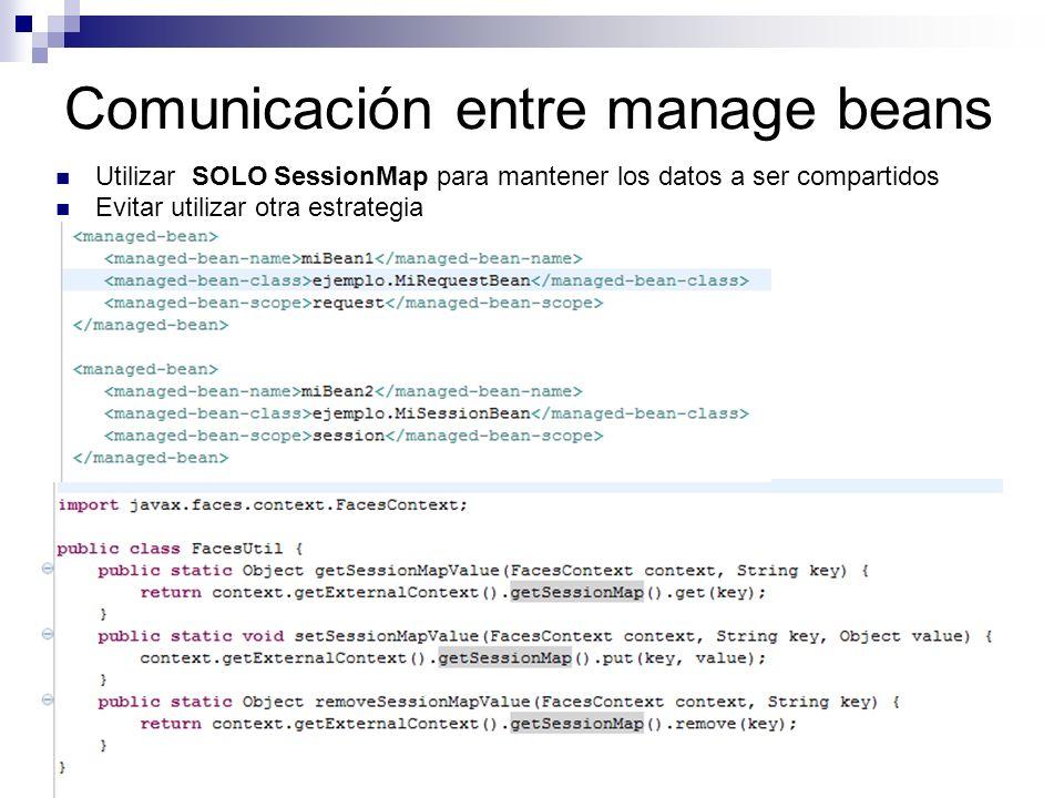 Comunicación entre manage beans Utilizar SOLO SessionMap para mantener los datos a ser compartidos Evitar utilizar otra estrategia