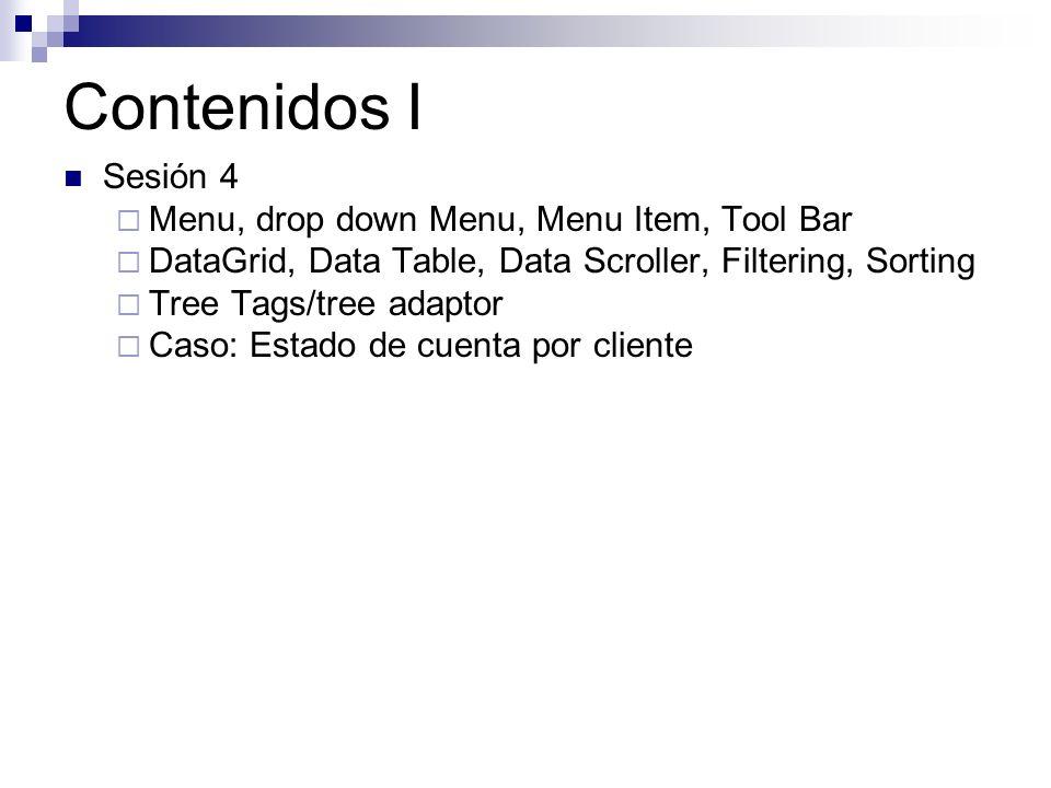 Contenidos I Sesión 4 Menu, drop down Menu, Menu Item, Tool Bar DataGrid, Data Table, Data Scroller, Filtering, Sorting Tree Tags/tree adaptor Caso: Estado de cuenta por cliente