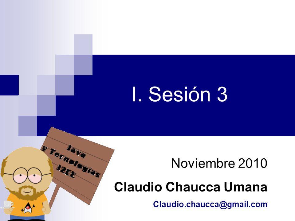 I. Sesión 3 Noviembre 2010 Claudio Chaucca Umana Claudio.chaucca@gmail.com