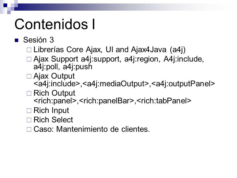 Contenidos I Sesión 3 Librerías Core Ajax, UI and Ajax4Java (a4j) Ajax Support a4j:support, a4j:region, A4j:include, a4j:poll, a4j:push Ajax Output,, Rich Output,, Rich Input Rich Select Caso: Mantenimiento de clientes.