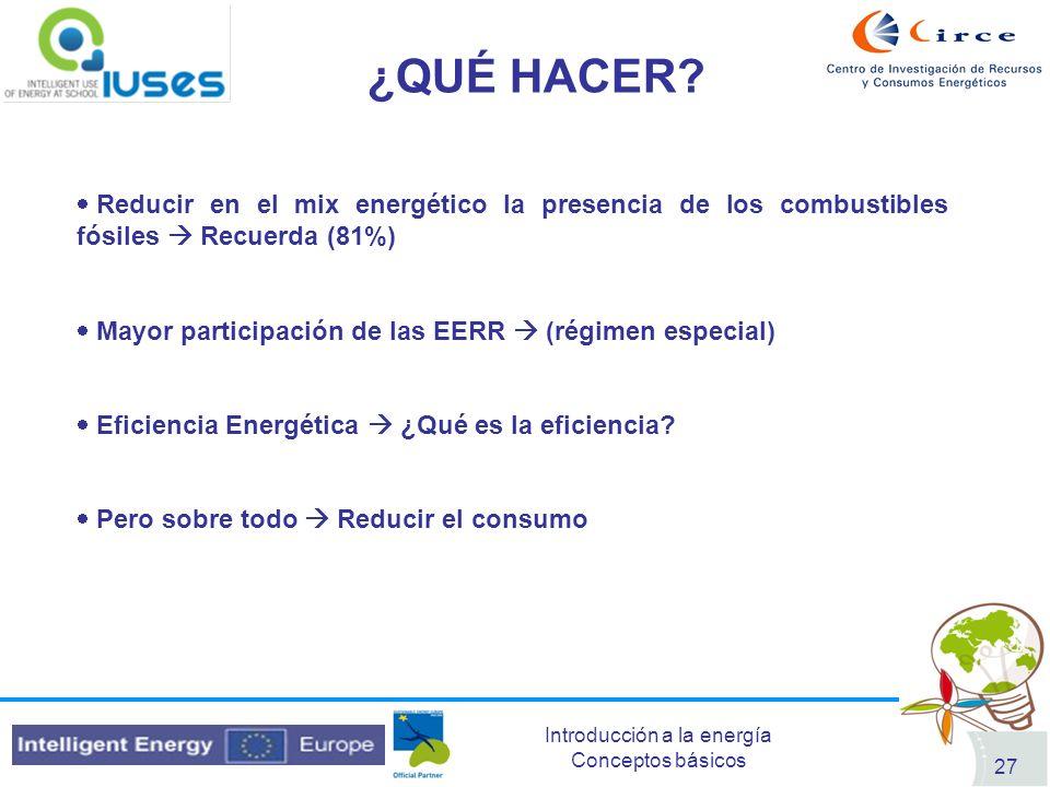 Introducción a la energía Conceptos básicos 27 ¿QUÉ HACER? Reducir en el mix energético la presencia de los combustibles fósiles Recuerda (81%) Mayor