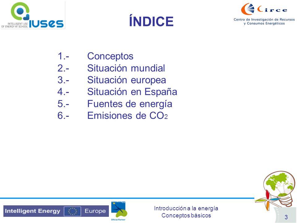 Introducción a la energía Conceptos básicos 3 ÍNDICE 1.- Conceptos 2.- Situación mundial 3.- Situación europea 4.- Situación en España 5.- Fuentes de