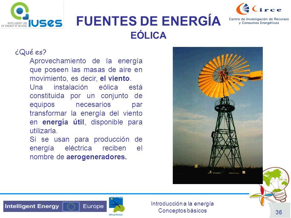 Introducción a la energía Conceptos básicos 36 FUENTES DE ENERGÍA EÓLICA ¿Qué es? Aprovechamiento de la energía que poseen las masas de aire en movimi