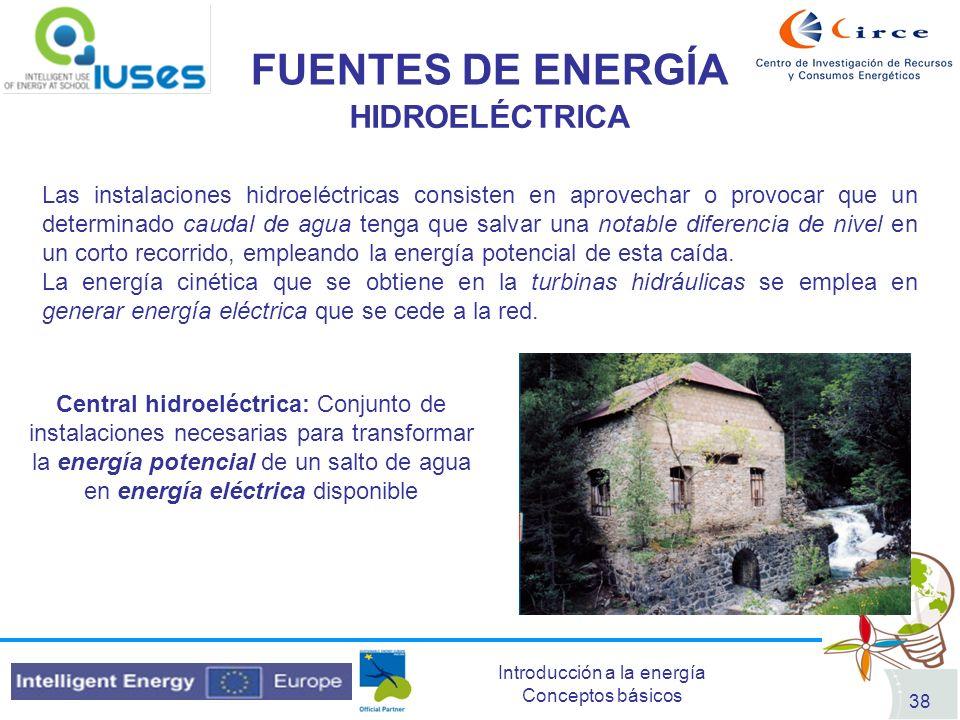 Introducción a la energía Conceptos básicos 38 FUENTES DE ENERGÍA HIDROELÉCTRICA Las instalaciones hidroeléctricas consisten en aprovechar o provocar