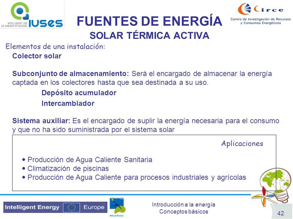 Introducción a la energía Conceptos básicos 42 FUENTES DE ENERGÍA SOLAR TÉRMICA ACTIVA Elementos de una instalación: Colector solar Subconjunto de alm