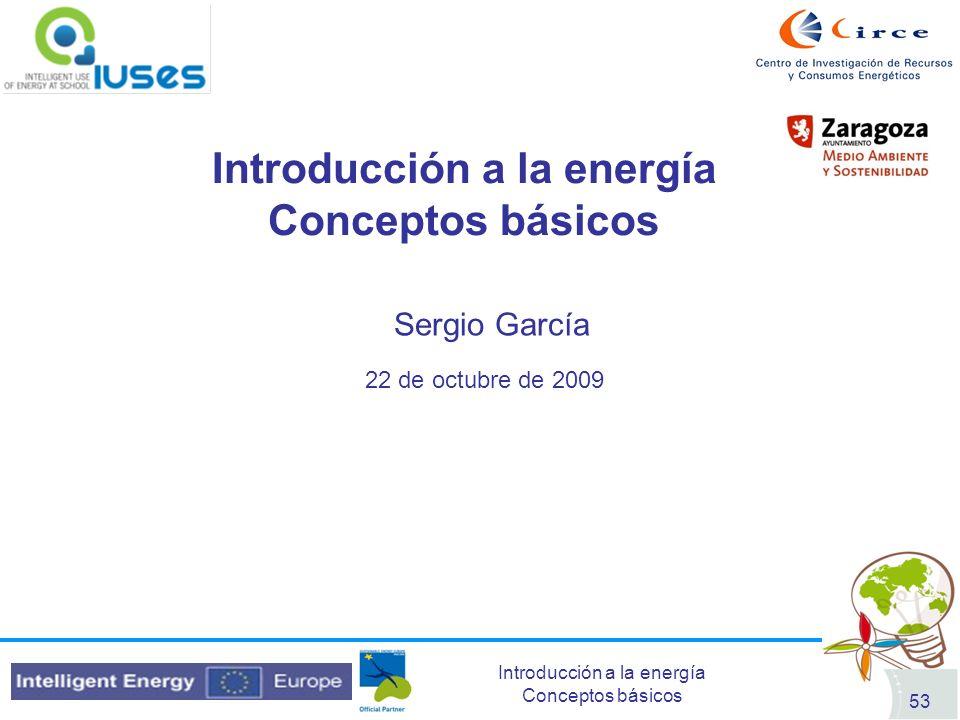 Introducción a la energía Conceptos básicos 53 22 de octubre de 2009 Sergio García Introducción a la energía Conceptos básicos