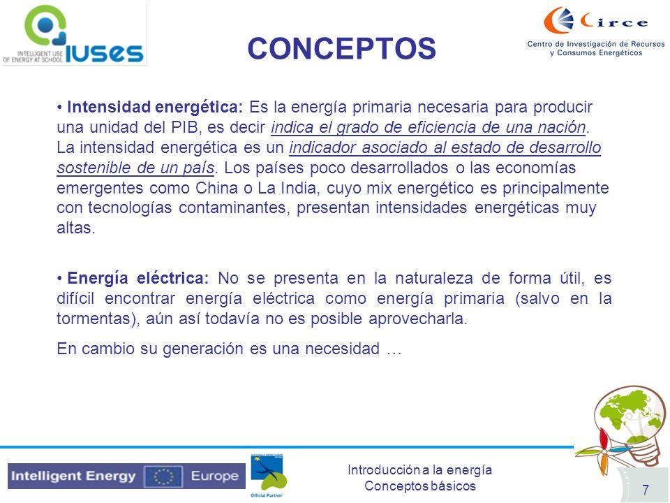 Introducción a la energía Conceptos básicos 7 CONCEPTOS Intensidad energética: Es la energía primaria necesaria para producir una unidad del PIB, es d