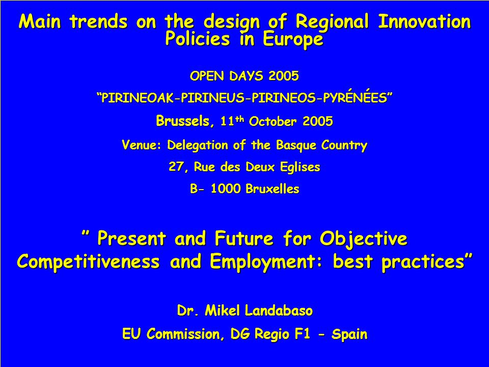 Main trends on the design of Regional Innovation Policies in Europe OPEN DAYS 2005 PIRINEOAK-PIRINEUS-PIRINEOS-PYRÉNÉES Brussels, 11 th October 2005 Venue: Delegation of the Basque Country 27, Rue des Deux Eglises B- 1000 Bruxelles Present and Future for Objective Competitiveness and Employment: best practices Present and Future for Objective Competitiveness and Employment: best practices Dr.