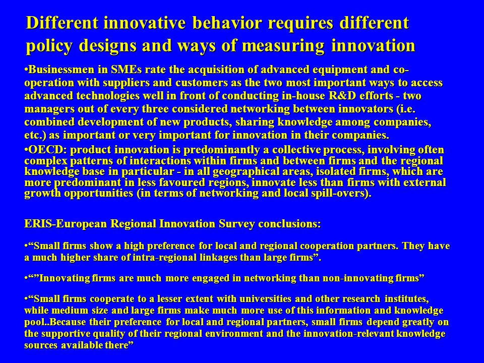 Different innovative behavior requires different policy designs and ways of measuring innovation potential Businessmen in SMEs rate the acquisition of advanced equipment and co- operation with suppliers and customers as the two most important ways to access advanced technologies well in front of conducting in-house R&D efforts - two managers out of every three considered networking between innovators (i.e.