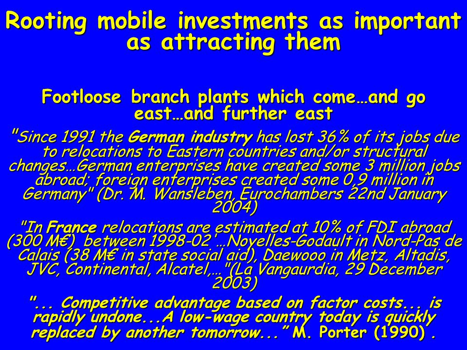 Rooting mobile investments as important as attracting them Footloose branch plants which come…and go east…and further east Since 1991 the German industry has lost 36% of its jobs due to relocations to Eastern countries and/or structural changes…German enterprises have created some 3 million jobs abroad; foreign enterprises created some 0,9 million in Germany (Dr.