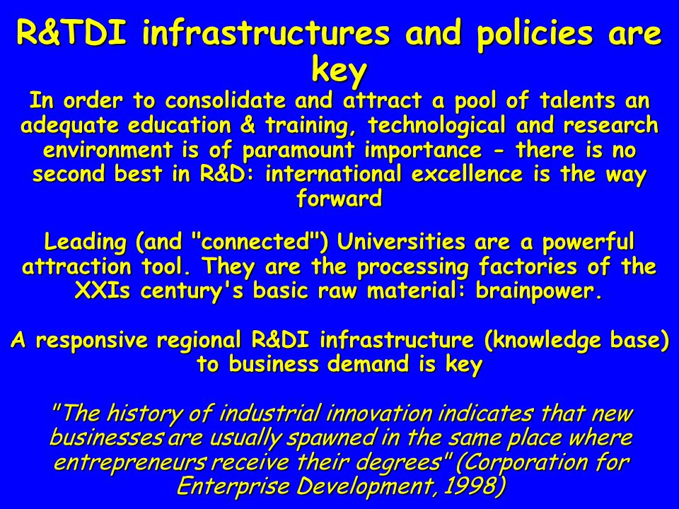 R&TDI infrastructures and policies are key In order to consolidate and attract a pool of talents an adequate education & training, technological and research environment is of paramount importance - there is no second best in R&D: international excellence is the way forward Leading (and connected ) Universities are a powerful attraction tool.