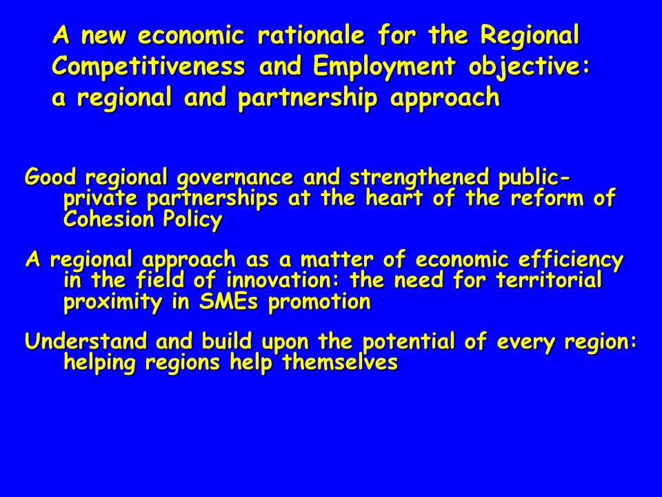 A new economic rationale for the Regional Competitiveness and Employment objective: a regional and partnership approach Good regional governance and strengthened public- private partnerships at the heart of the reform of Cohesion Policy A regional approach as a matter of economic efficiency in the field of innovation: the need for territorial proximity in SMEs promotion Understand and build upon the potential of every region: helping regions help themselves