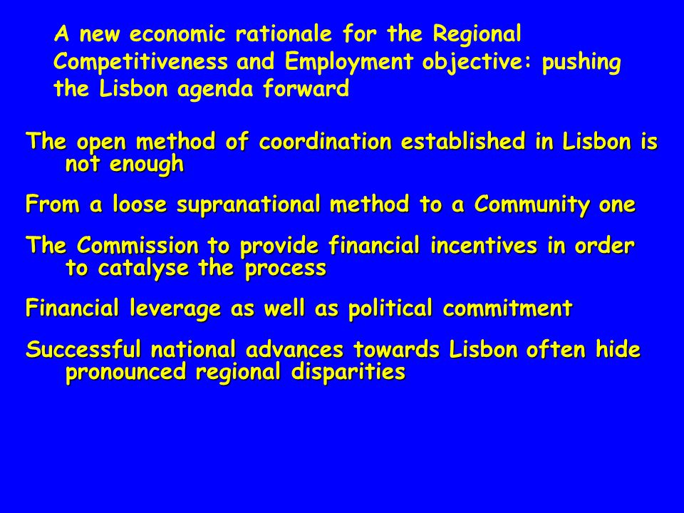A new economic rationale for the Regional Competitiveness and Employment objective: pushing the Lisbon agenda forward The open method of coordination established in Lisbon is not enough From a loose supranational method to a Community one The Commission to provide financial incentives in order to catalyse the process Financial leverage as well as political commitment Successful national advances towards Lisbon often hide pronounced regional disparities