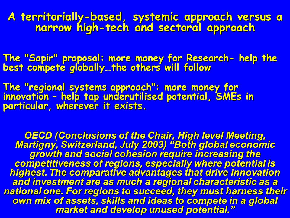 A territorially-based, systemic approach versus a narrow high-tech and sectoral approach The Sapir proposal: more money for Research- help the best compete globally…the others will follow The regional systems approach : more money for innovation – help tap underutilised potential, SMEs in particular, wherever it exists.