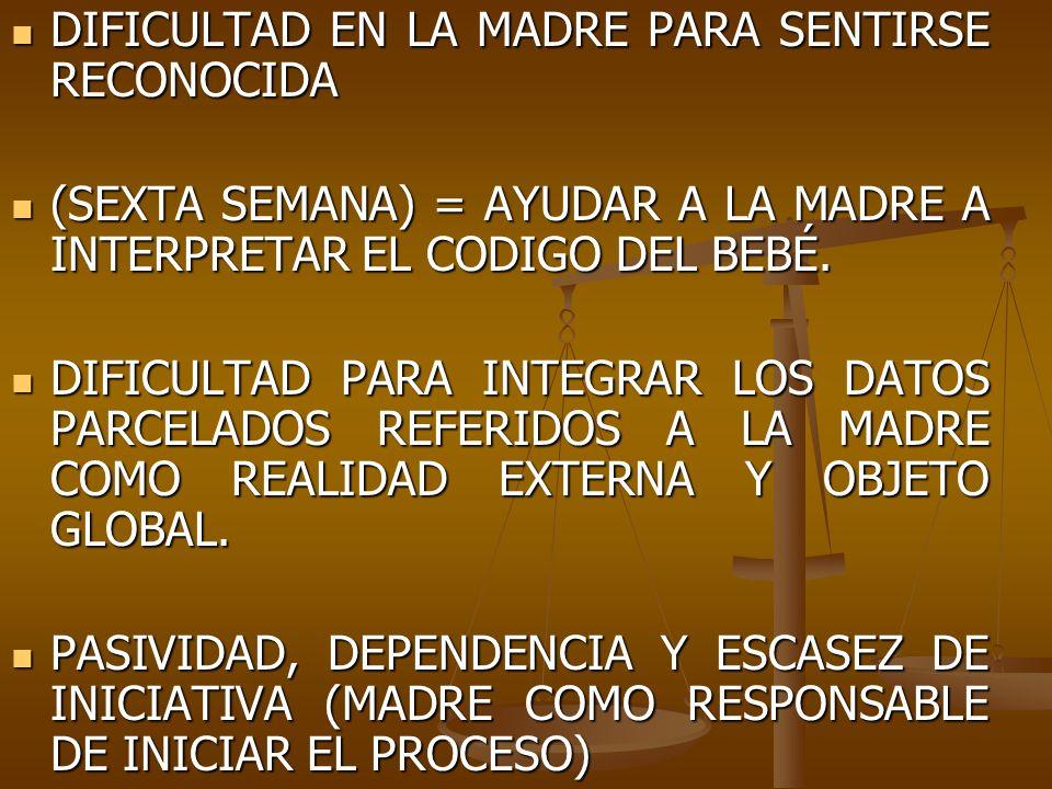 DIFICULTAD EN LA MADRE PARA SENTIRSE RECONOCIDA DIFICULTAD EN LA MADRE PARA SENTIRSE RECONOCIDA (SEXTA SEMANA) = AYUDAR A LA MADRE A INTERPRETAR EL CO