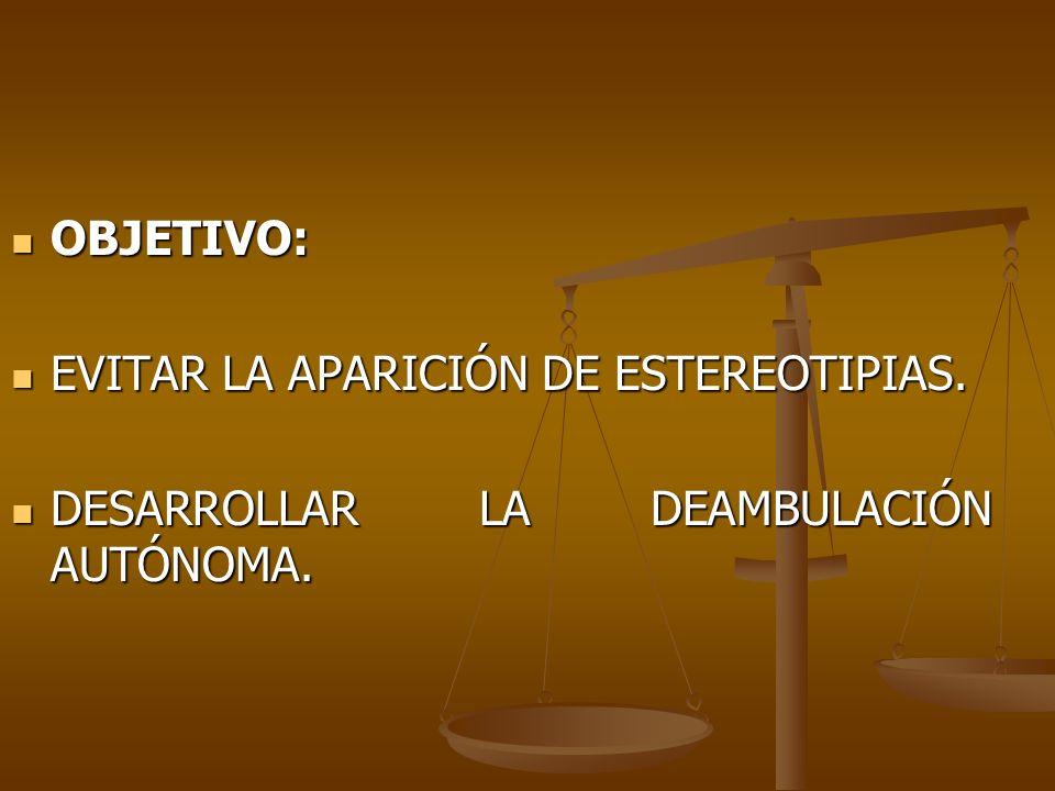 OBJETIVO: OBJETIVO: EVITAR LA APARICIÓN DE ESTEREOTIPIAS. EVITAR LA APARICIÓN DE ESTEREOTIPIAS. DESARROLLAR LA DEAMBULACIÓN AUTÓNOMA. DESARROLLAR LA D