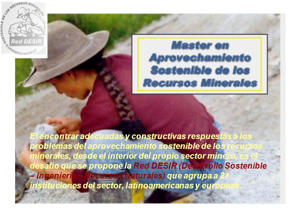 La Red DESIR promueve un nuevo perfil profesional para el desarrollo sostenible y equilibrado de los Recursos Minerales, basado en la formación de alto nivel, en la responsabilidad social y ambiental y en la superación de prácticas obsoletas y nocivas.