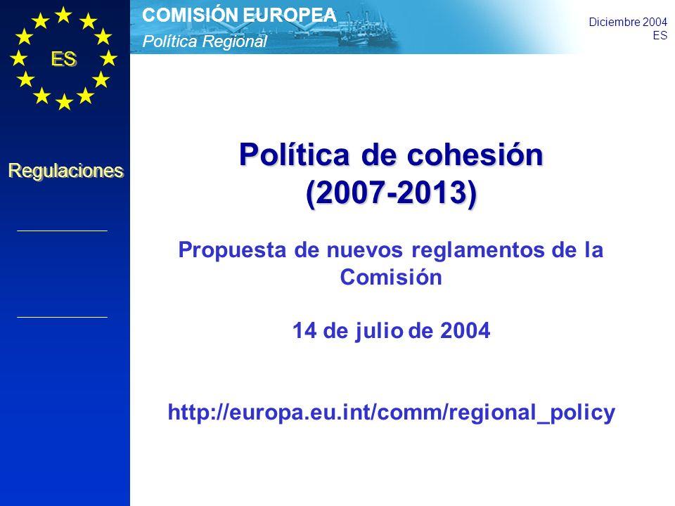 Política Regional COMISIÓN EUROPEA Diciembre 2004 ES Regulaciones Política de cohesión (2007-2013) Propuesta de nuevos reglamentos de la Comisión 14 de julio de 2004 http://europa.eu.int/comm/regional_policy