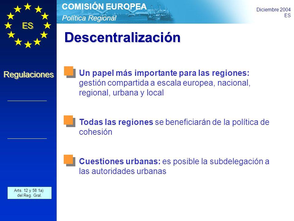 Política Regional COMISIÓN EUROPEA Diciembre 2004 ES Regulaciones Descentralización Un papel más importante para las regiones: gestión compartida a escala europea, nacional, regional, urbana y local Todas las regiones se beneficiarán de la política de cohesión Cuestiones urbanas: es posible la subdelegación a las autoridades urbanas Arts.
