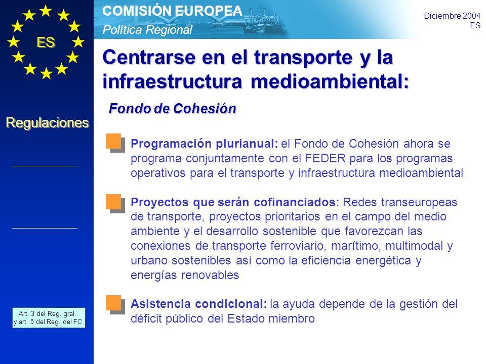 Política Regional COMISIÓN EUROPEA Diciembre 2004 ES Regulaciones Centrarse en el transporte y la infraestructura medioambiental: Fondo de Cohesión Fondo de Cohesión Programación plurianual: el Fondo de Cohesión ahora se programa conjuntamente con el FEDER para los programas operativos para el transporte y infraestructura medioambiental Proyectos que serán cofinanciados: Redes transeuropeas de transporte, proyectos prioritarios en el campo del medio ambiente y el desarrollo sostenible que favorezcan las conexiones de transporte ferroviario, marítimo, multimodal y urbano sostenibles así como la eficiencia energética y energías renovables Asistencia condicional: la ayuda depende de la gestión del déficit público del Estado miembro Art.