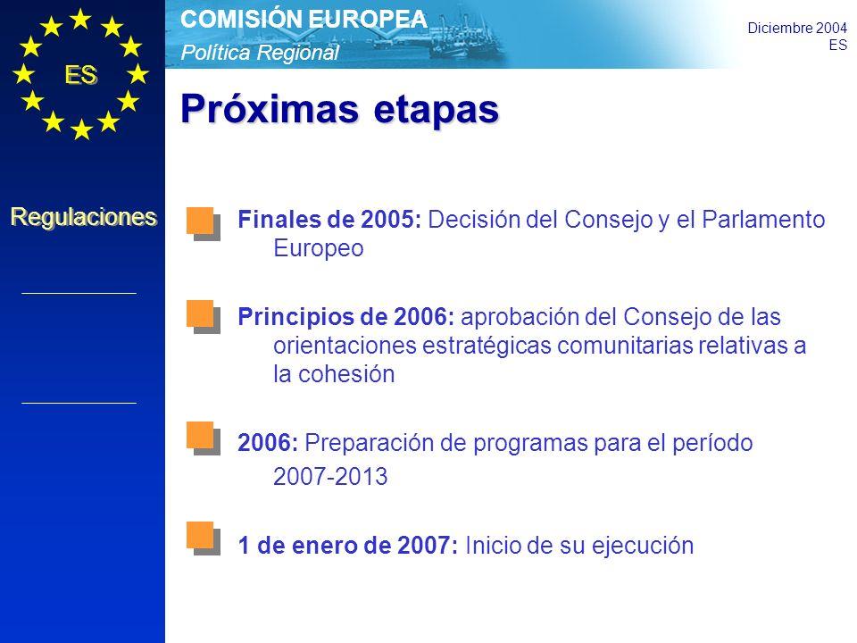 Política Regional COMISIÓN EUROPEA Diciembre 2004 ES Regulaciones Próximas etapas Finales de 2005: Decisión del Consejo y el Parlamento Europeo Principios de 2006: aprobación del Consejo de las orientaciones estratégicas comunitarias relativas a la cohesión 2006: Preparación de programas para el período 2007-2013 1 de enero de 2007: Inicio de su ejecución