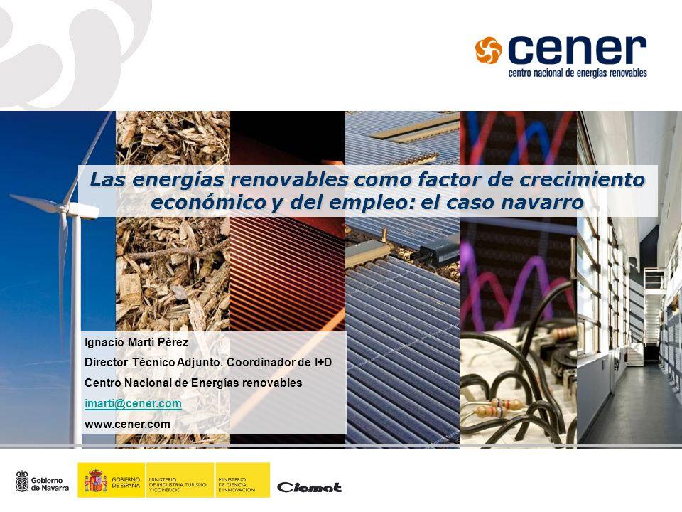 Las energías renovables como factor de crecimiento económico y del empleo: el caso navarro Ignacio Martí Pérez Director Técnico Adjunto. Coordinador d