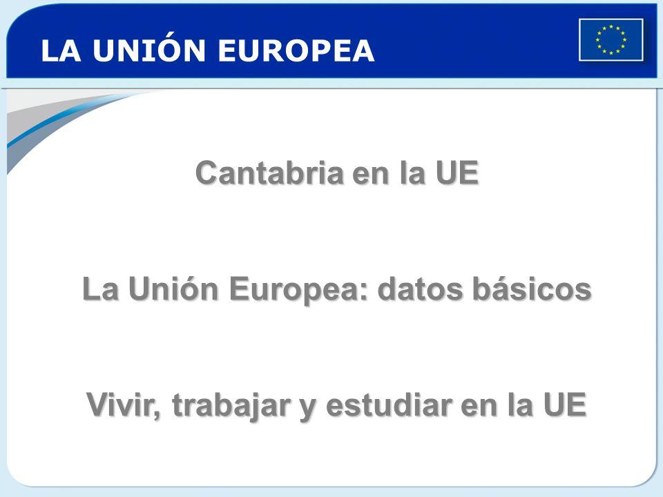 LA UNIÓN EUROPEA Cantabria en la UE La Unión Europea: datos básicos Vivir, trabajar y estudiar en la UE