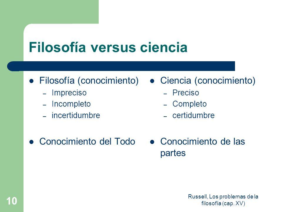 Russell, Los problemas de la filosofía (cap. XV) 10 Filosofía versus ciencia Filosofía (conocimiento) – Impreciso – Incompleto – incertidumbre Conocim