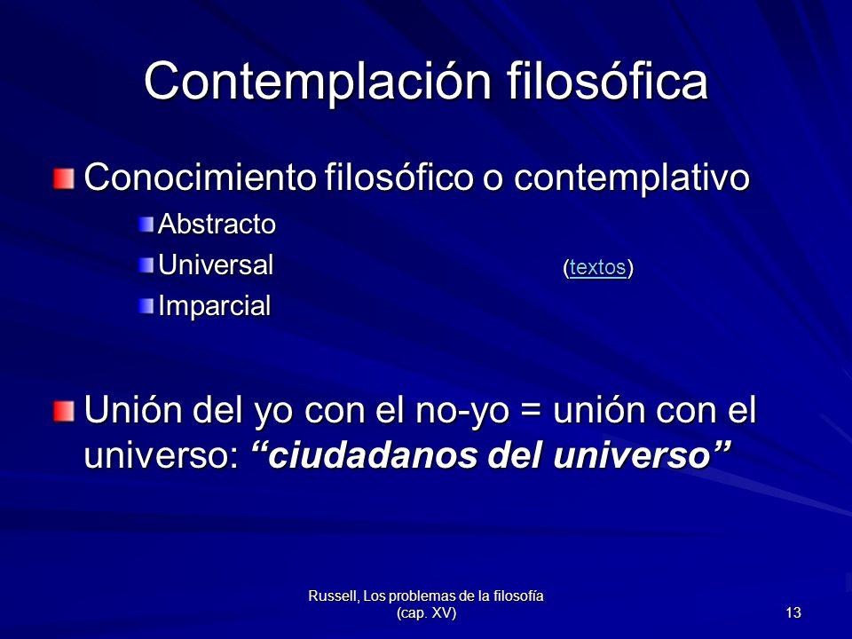 Russell, Los problemas de la filosofía (cap. XV) 13 Contemplación filosófica Conocimiento filosófico o contemplativo Abstracto Universal (textos) text