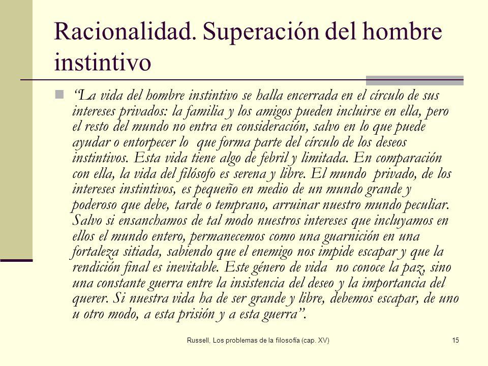 Russell, Los problemas de la filosofía (cap. XV)15 Racionalidad. Superación del hombre instintivo La vida del hombre instintivo se halla encerrada en