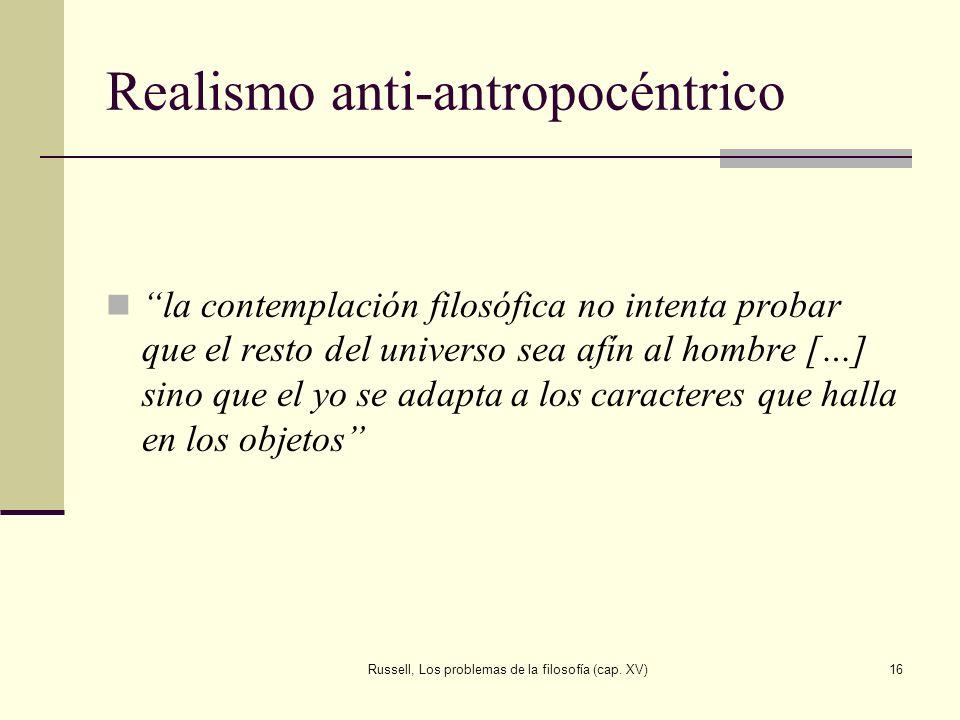 Russell, Los problemas de la filosofía (cap. XV)16 Realismo anti-antropocéntrico la contemplación filosófica no intenta probar que el resto del univer