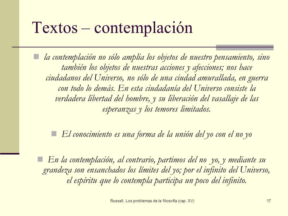 Russell, Los problemas de la filosofía (cap. XV)17 Textos – contemplación la contemplación no sólo amplia los objetos de nuestro pensamiento, sino tam