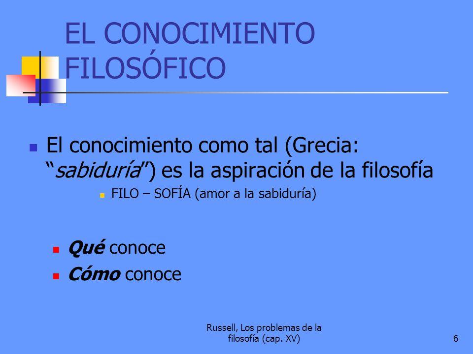 Russell, Los problemas de la filosofía (cap. XV)6 EL CONOCIMIENTO FILOSÓFICO El conocimiento como tal (Grecia:sabiduría) es la aspiración de la filoso