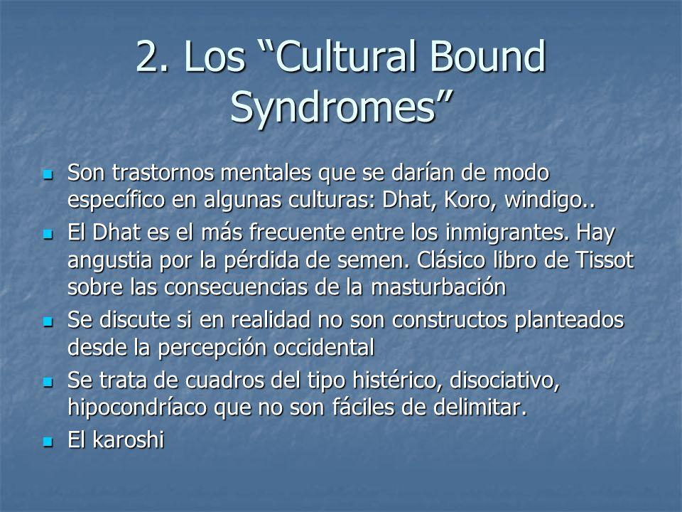 2. Los Cultural Bound Syndromes Son trastornos mentales que se darían de modo específico en algunas culturas: Dhat, Koro, windigo.. Son trastornos men