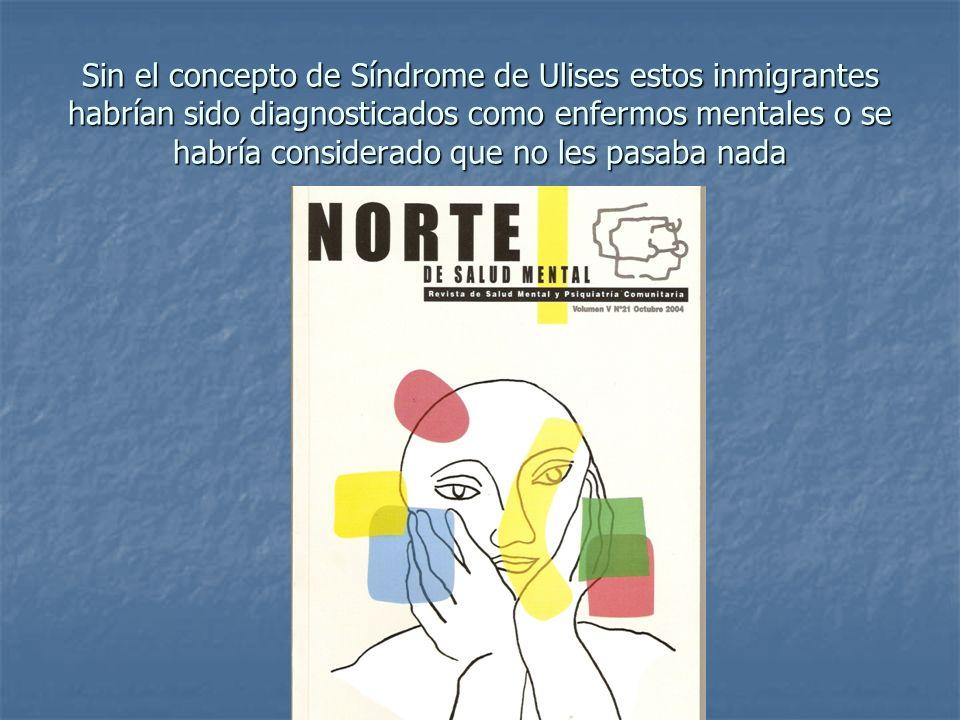 Sin el concepto de Síndrome de Ulises estos inmigrantes habrían sido diagnosticados como enfermos mentales o se habría considerado que no les pasaba n